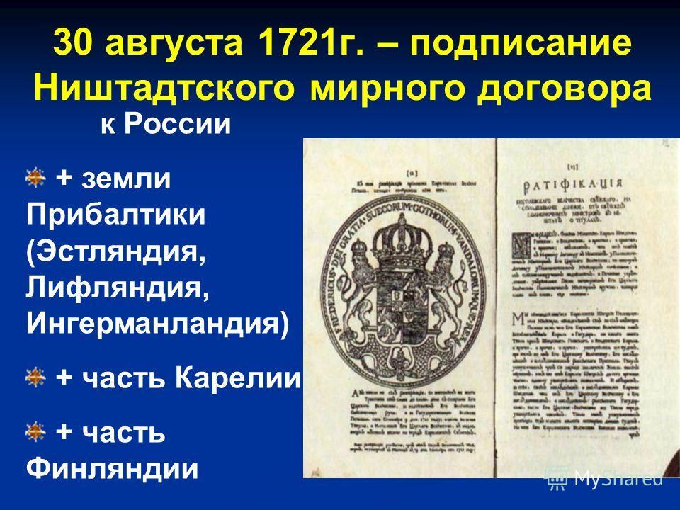 к России + земли Прибалтики (Эстляндия, Лифляндия, Ингерманландия) + часть Карелии + часть Финляндии 30 августа 1721г. – подписание Ништадтского мирного договора