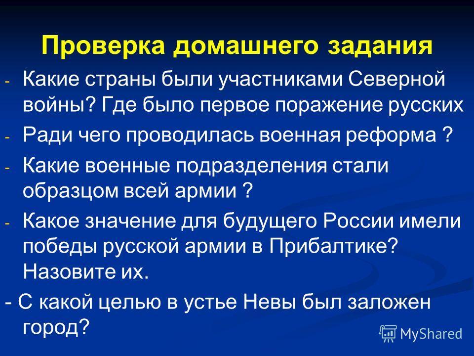 Проверка домашнего задания - - Какие страны были участниками Северной войны? Где было первое поражение русских - - Ради чего проводилась военная реформа ? - - Какие военные подразделения стали образцом всей армии ? - - Какое значение для будущего Рос