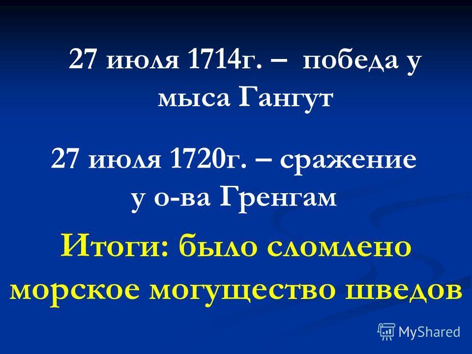 27 июля 1720г. – сражение у о-ва Гренгам 27 июля 1714г. – победа у мыса Гангут Итоги: было сломлено морское могущество шведов