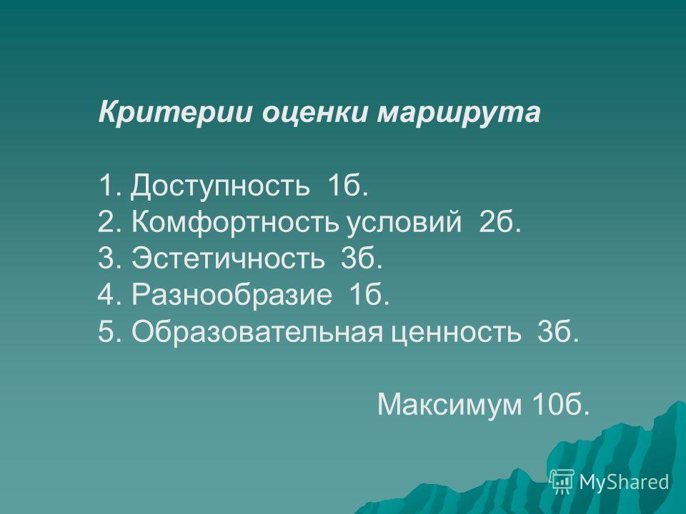 Критерии оценки маршрута 1. Доступность 1б. 2. Комфортность условий 2б. 3. Эстетичность 3б. 4. Разнообразие 1б. 5. Образовательная ценность 3б. Максимум 10б.