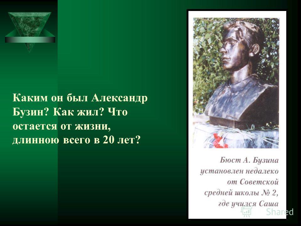 Каким он был Александр Бузин? Как жил? Что остается от жизни, длинною всего в 20 лет?