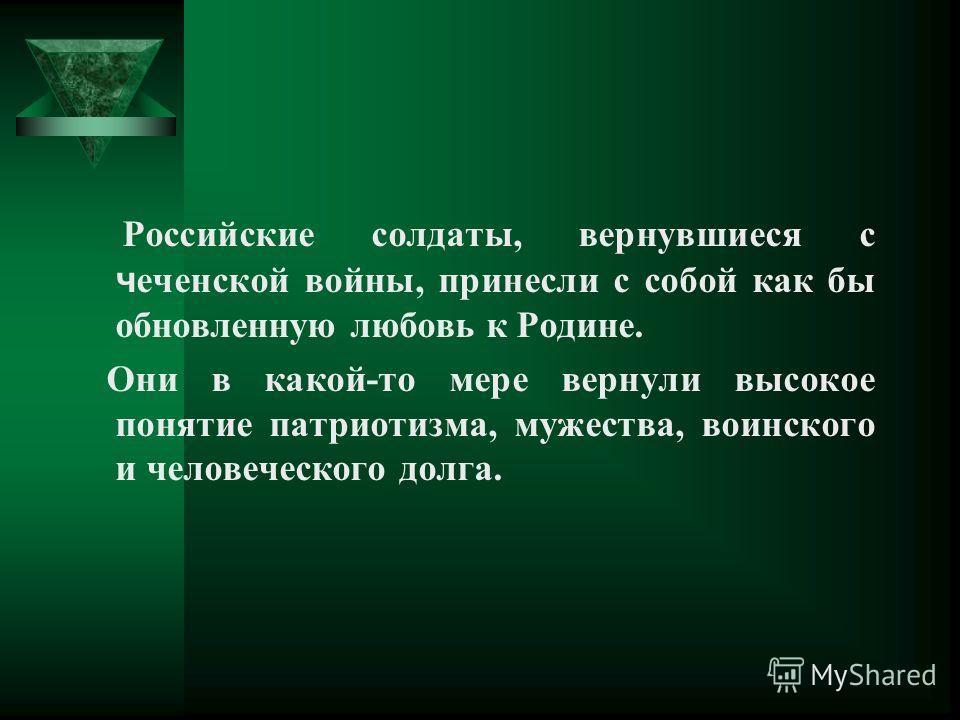 Российские солдаты, вернувшиеся с ч еченской войны, принесли с собой как бы обновленную любовь к Родине. Они в какой-то мере вернули высокое понятие патриотизма, мужества, воинского и человеческого долга.
