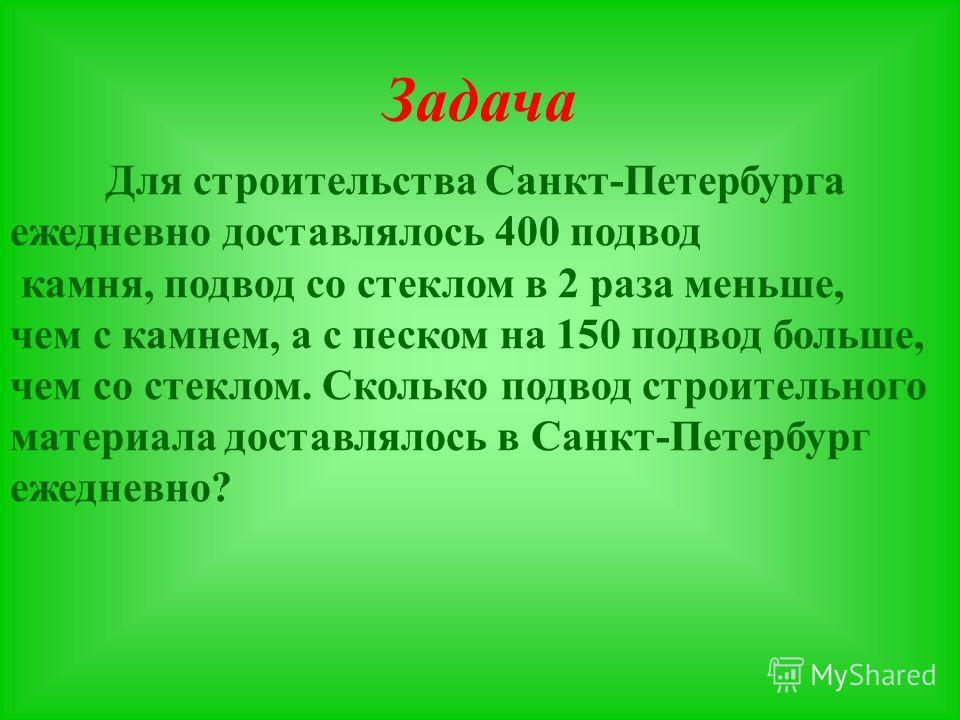 Задача Для строительства Санкт-Петербурга ежедневно доставлялось 400 подвод камня, подвод со стеклом в 2 раза меньше, чем с камнем, а с песком на 150 подвод больше, чем со стеклом. Сколько подвод строительного материала доставлялось в Санкт-Петербург