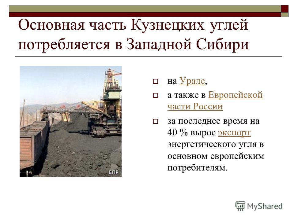 Основная часть Кузнецких углей потребляется в Западной Сибири на Урале,Урале а также в Европейской части РоссииЕвропейской части России за последнее время на 40 % вырос экспорт энергетического угля в основном европейским потребителям.экспорт