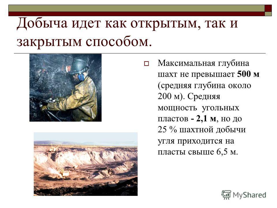Добыча идет как открытым, так и закрытым способом. Максимальная глубина шахт не превышает 500 м (средняя глубина около 200 м). Средняя мощность угольных пластов - 2,1 м, но до 25 % шахтной добычи угля приходится на пласты свыше 6,5 м.