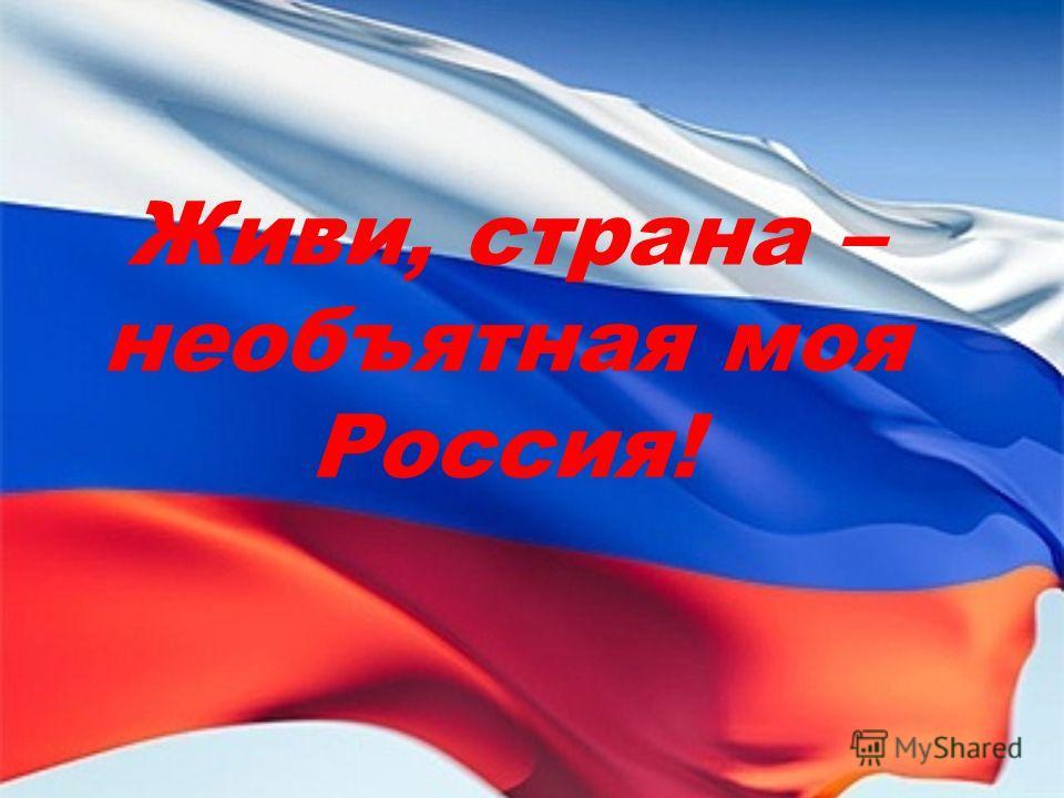 Живи, страна – необъятная моя Россия!