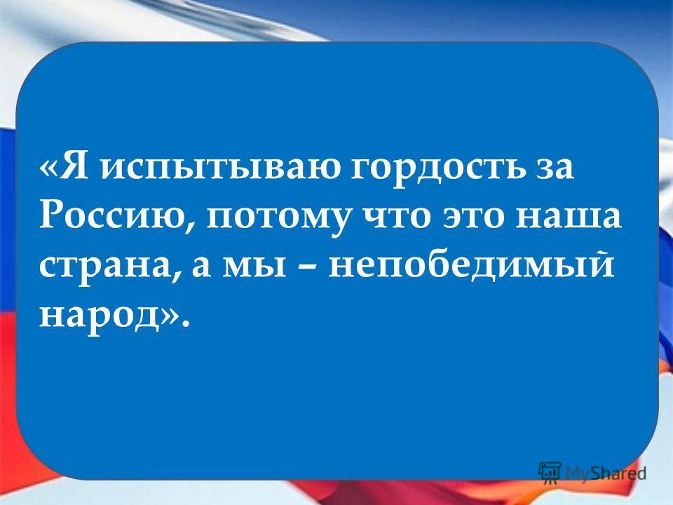 «Я испытываю гордость за Россию, потому что это наша страна, а мы – непобедимый народ».