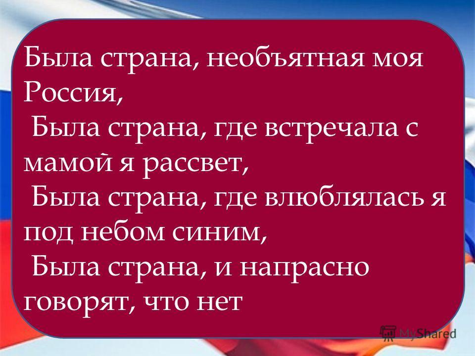 Была страна, необъятная моя Россия, Была страна, где встречала с мамой я рассвет, Была страна, где влюблялась я под небом синим, Была страна, и напрасно говорят, что нет