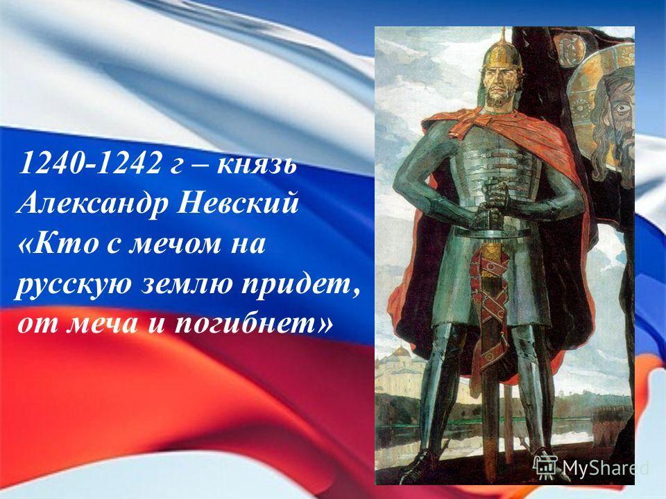 1240-1242 г – князь Александр Невский «Кто с мечом на русскую землю придет, от меча и погибнет»