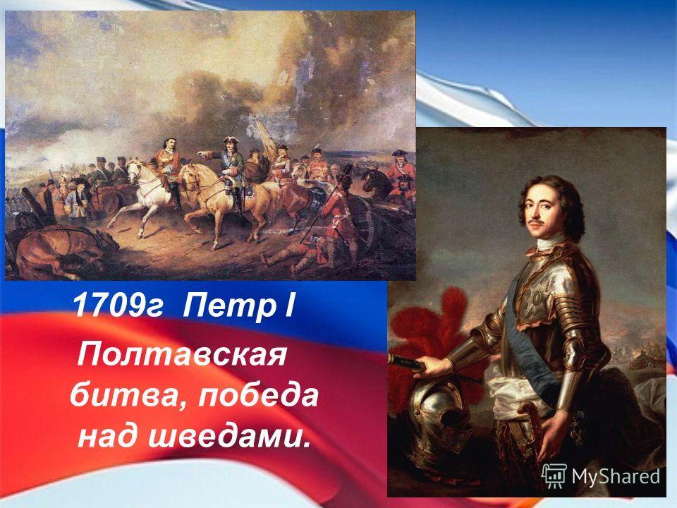 1709г Петр I Полтавская битва, победа над шведами.