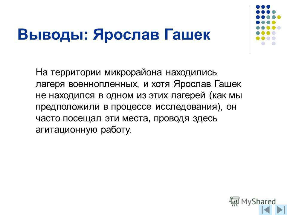 Выводы: Ярослав Гашек На территории микрорайона находились лагеря военнопленных, и хотя Ярослав Гашек не находился в одном из этих лагерей (как мы предположили в процессе исследования), он часто посещал эти места, проводя здесь агитационную работу.