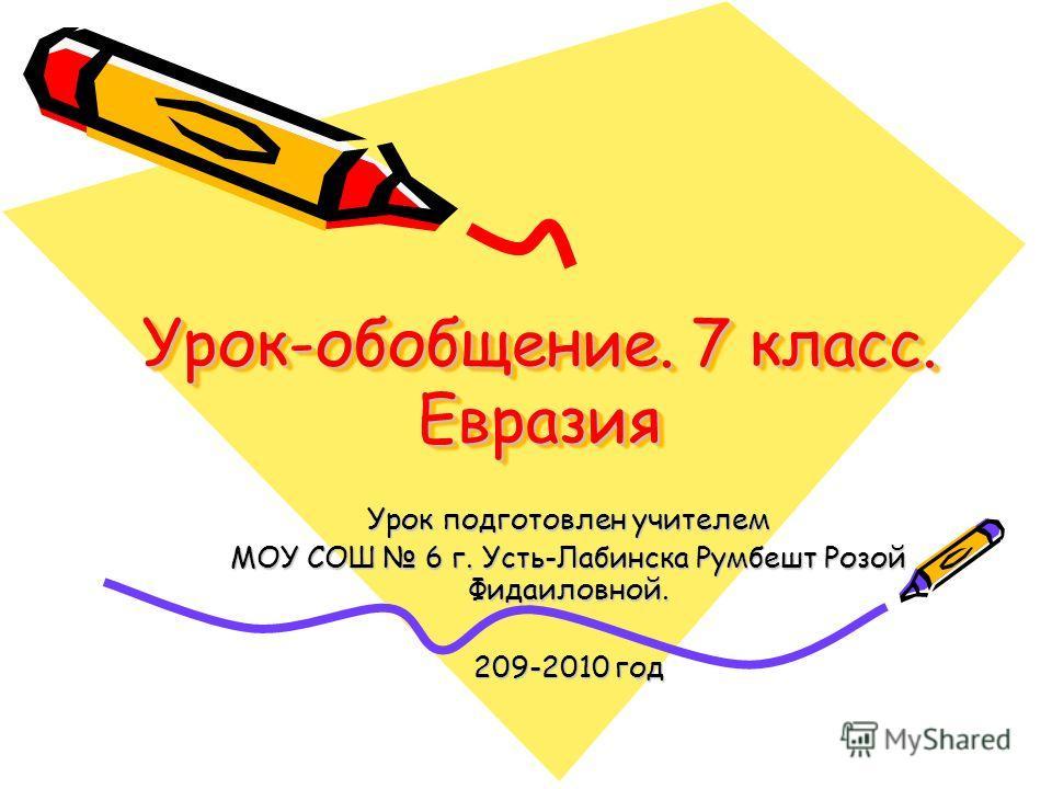 Урок-обобщение. 7 класс. Евразия Урок подготовлен учителем МОУ СОШ 6 г. Усть-Лабинска Румбешт Розой Фидаиловной. 209-2010 год