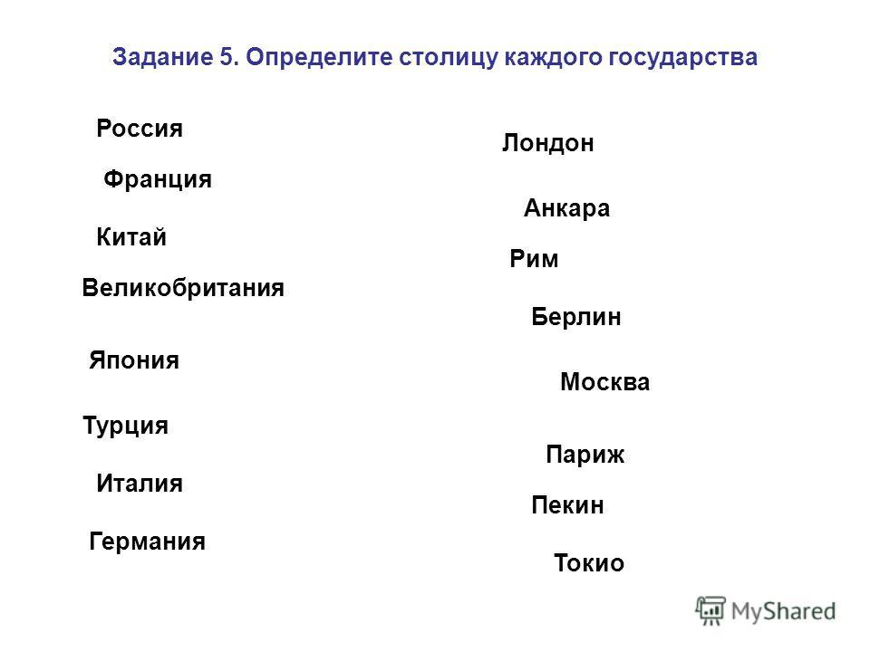 Задание 5. Определите столицу каждого государства Россия Китай Япония Турция Великобритания Париж Италия Германия Москва Франция Пекин Лондон Токио Анкара Рим Берлин
