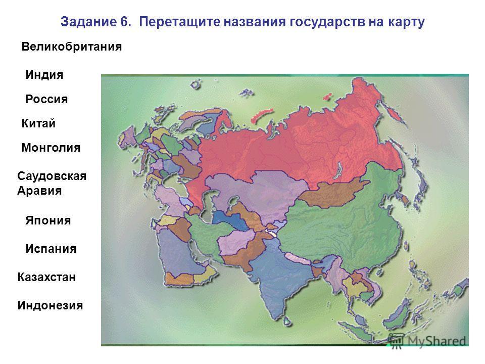 Задание 6. Перетащите названия государств на карту Россия Китай Индия Монголия Саудовская Аравия Япония Испания Казахстан Индонезия Великобритания
