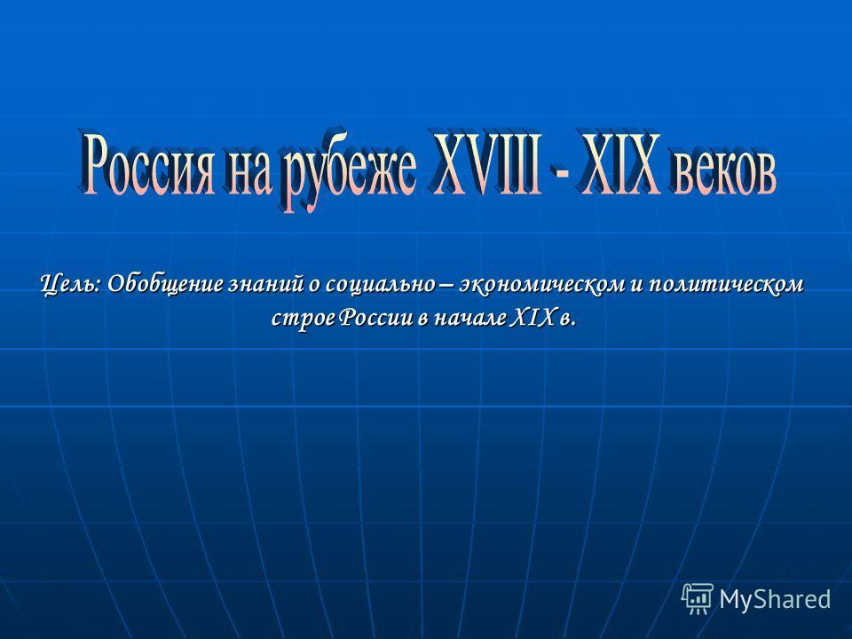 Цель: Обобщение знаний о социально – экономическом и политическом строе России в начале XIX в. строе России в начале XIX в.