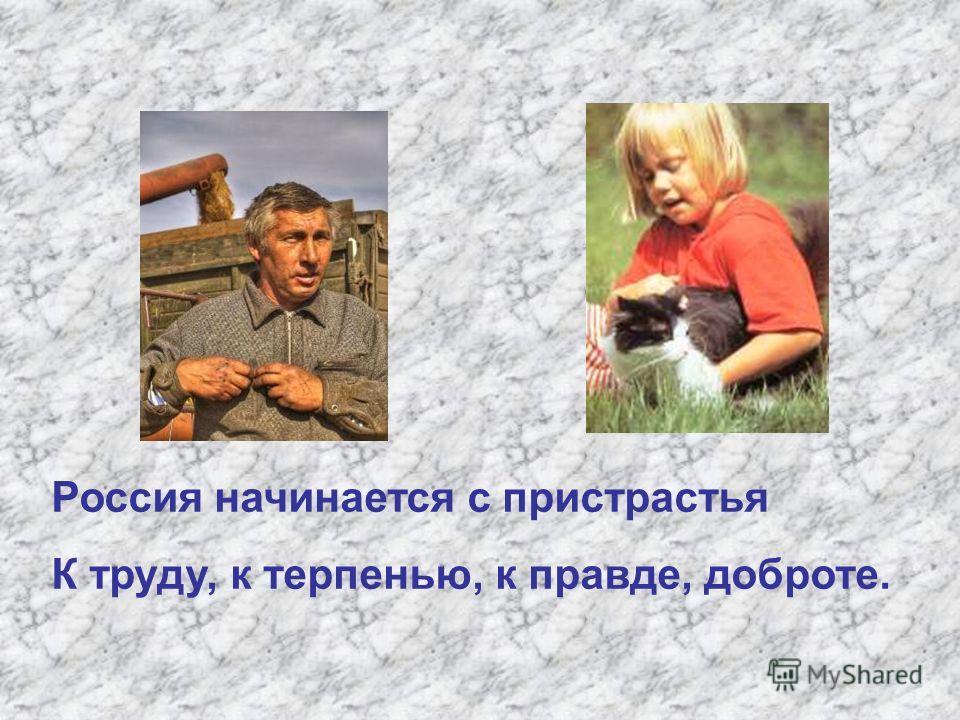 Россия начинается с пристрастья К труду, к терпенью, к правде, доброте.