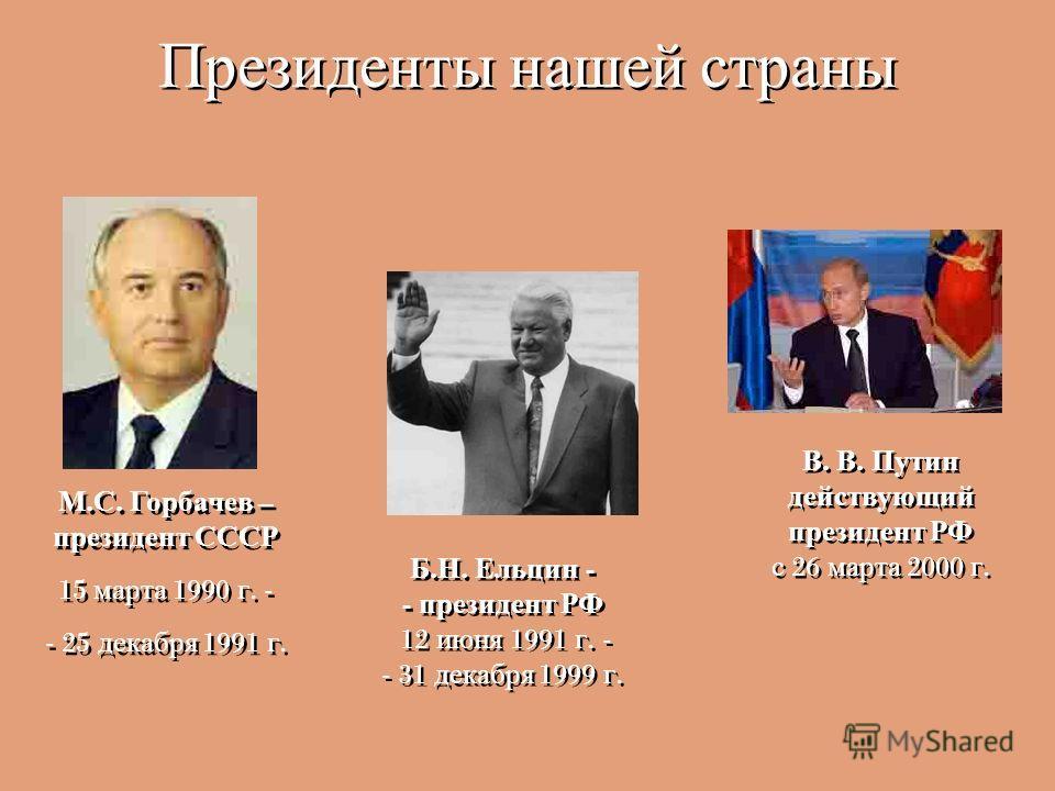 Президенты нашей страны М. С. Горбачев – президент СССР 15 марта 1990 г. - - 25 декабря 1991 г. М. С. Горбачев – президент СССР 15 марта 1990 г. - - 25 декабря 1991 г. Б. Н. Ельцин - - президент РФ 12 июня 1991 г. - - 31 декабря 1999 г. Б. Н. Ельцин