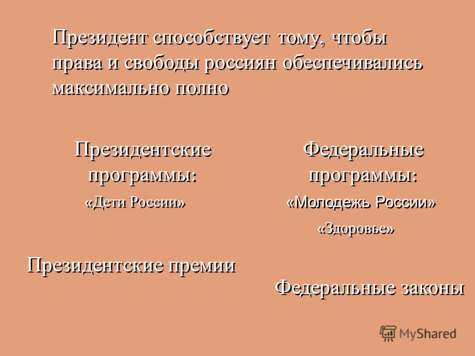 Президент способствует тому, чтобы права и свободы россиян обеспечивались максимально полно Президентские программы : « Дети России » Федеральные программы : «Молодежь России» « Здоровье » Президентские премии Федеральные законы