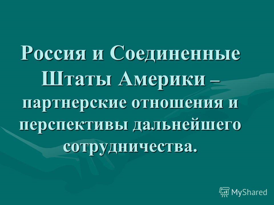 Россия и Соединенные Штаты Америки – партнерские отношения и перспективы дальнейшего сотрудничества.