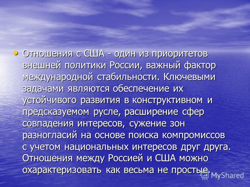 Отношения с США - один из приоритетов внешней политики России, важный фактор международной стабильности. Ключевыми задачами являются обеспечение их устойчивого развития в конструктивном и предсказуемом русле, расширение сфер совпадения интересов, суж