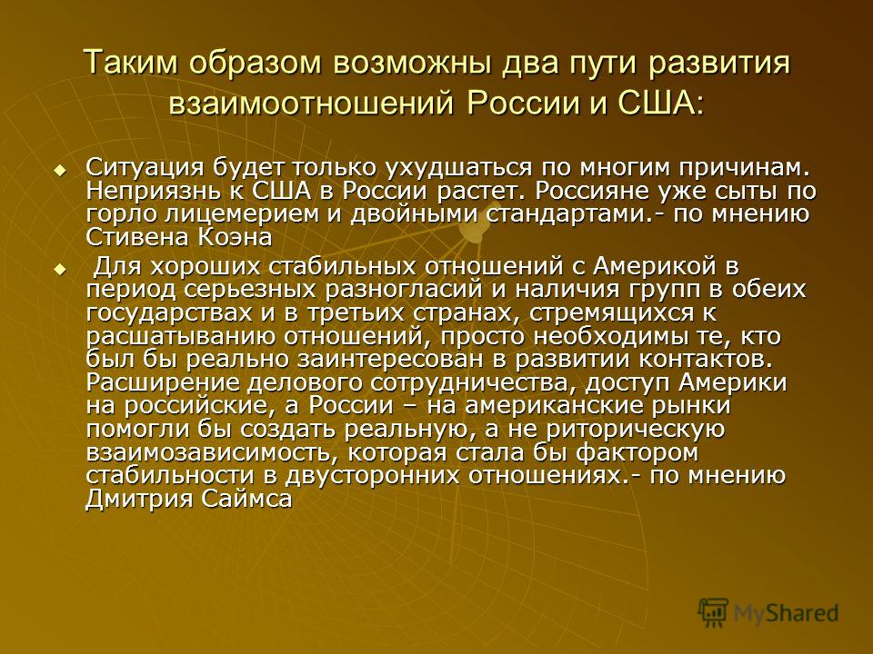 Таким образом возможны два пути развития взаимоотношений России и США: Ситуация будет только ухудшаться по многим причинам. Неприязнь к США в России растет. Россияне уже сыты по горло лицемерием и двойными стандартами.- по мнению Стивена Коэна Ситуац
