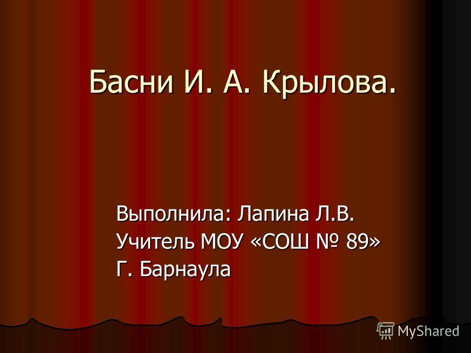 Басни И. А. Крылова. Выполнила: Лапина Л.В. Учитель МОУ «СОШ 89» Г. Барнаула