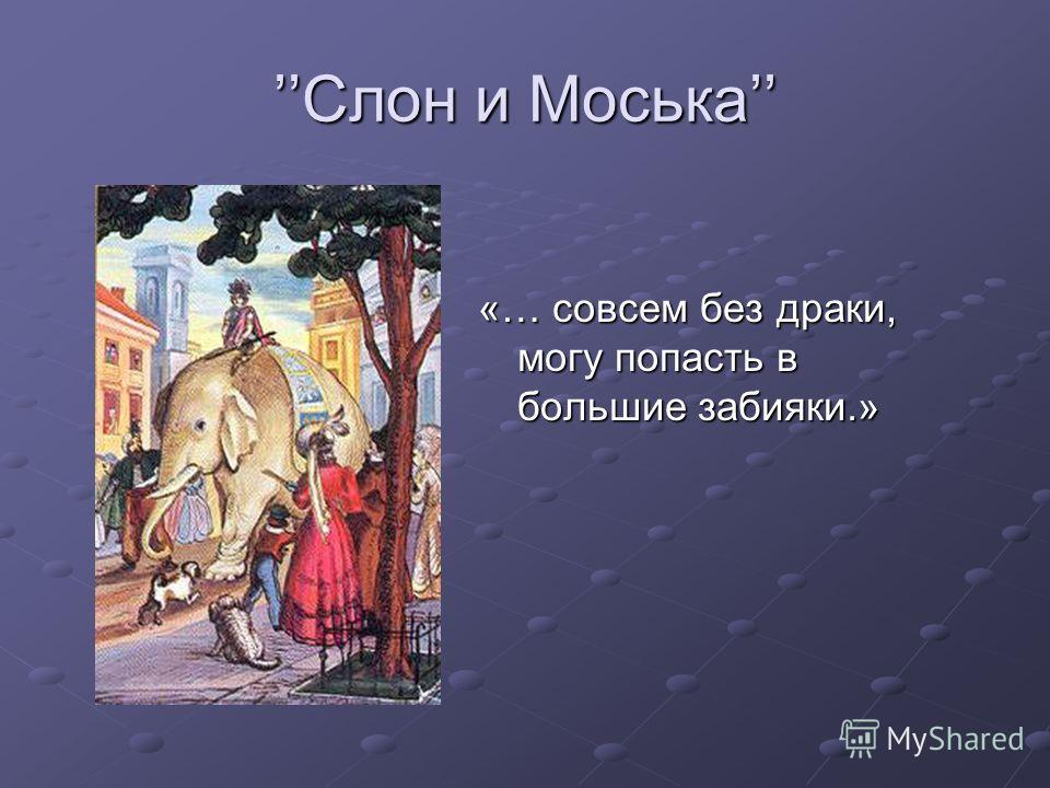 Слон и МоськаСлон и Моська «… совсем без драки, могу попасть в большие забияки.»