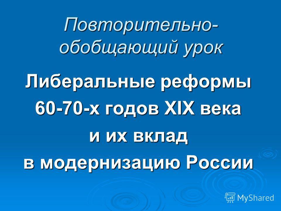 Повторительно- обобщающий урок Либеральные реформы 60-70-х годов XIX века и их вклад в модернизацию России
