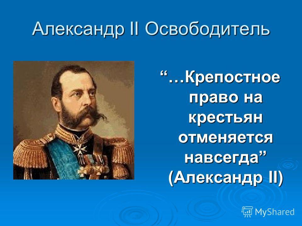 Александр II Освободитель …Крепостное право на крестьян отменяется навсегда (Александр II)