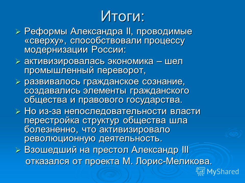 Итоги: Реформы Александра II, проводимые «сверху», способствовали процессу модернизации России: Реформы Александра II, проводимые «сверху», способствовали процессу модернизации России: активизировалась экономика – шел промышленный переворот, активизи