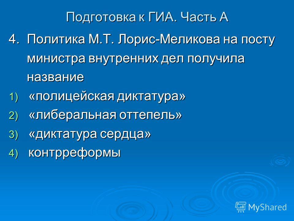 Подготовка к ГИА. Часть А 4. Политика М.Т. Лорис-Меликова на посту министра внутренних дел получила министра внутренних дел получила название название 1) «полицейская диктатура» 2) «либеральная оттепель» 3) «диктатура сердца» 4) контрреформы