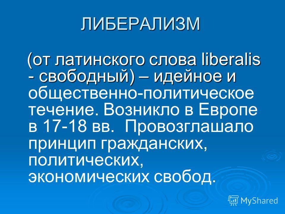 ЛИБЕРАЛИЗМ (от латинского слова liberalis - свободный) – идейное и (от латинского слова liberalis - свободный) – идейное и общественно-политическое течение. Возникло в Европе в 17-18 вв. Провозглашало принцип гражданских, политических, экономических
