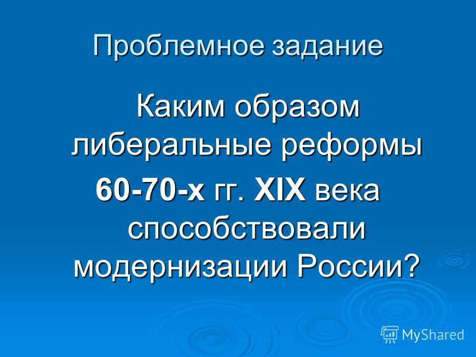Проблемное задание Каким образом либеральные реформы Каким образом либеральные реформы 60-70-х гг. XIX века способствовали модернизации России?