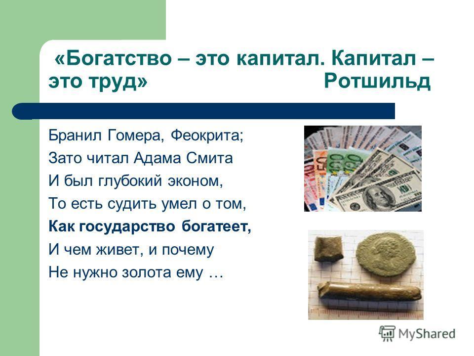 «Богатство – это капитал. Капитал – это труд» Ротшильд Бранил Гомера, Феокрита; Зато читал Адама Смита И был глубокий эконом, То есть судить умел о том, Как государство богатеет, И чем живет, и почему Не нужно золота ему …