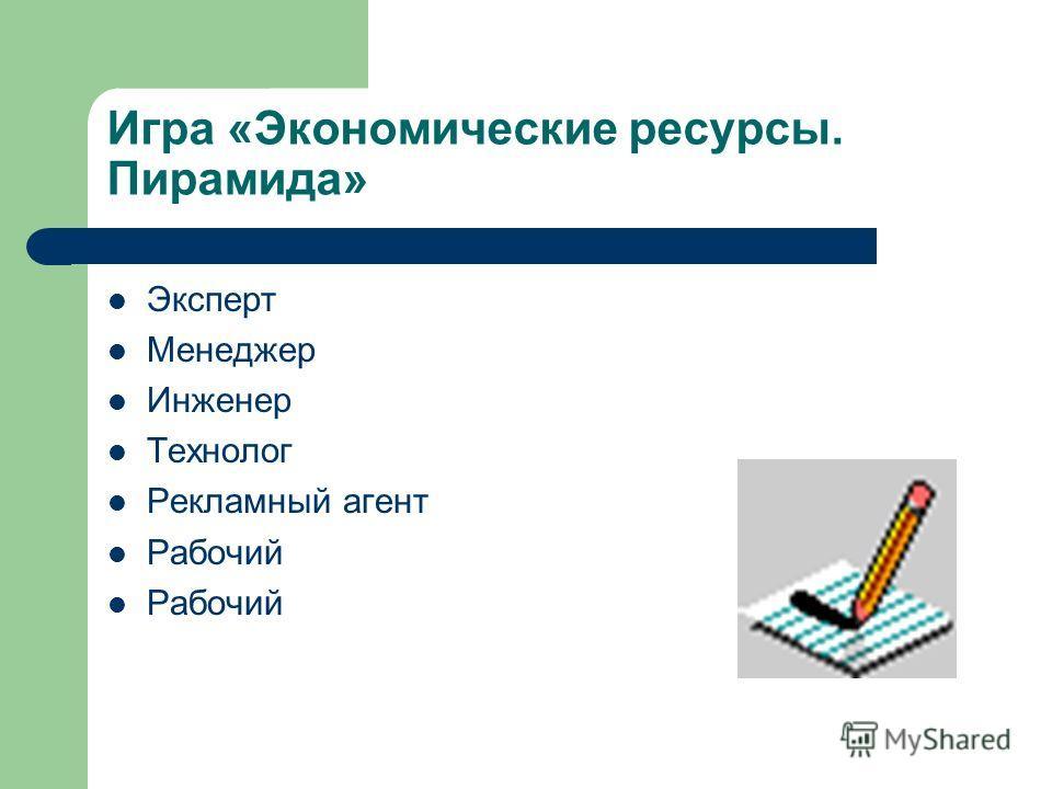 Игра «Экономические ресурсы. Пирамида» Эксперт Менеджер Инженер Технолог Рекламный агент Рабочий
