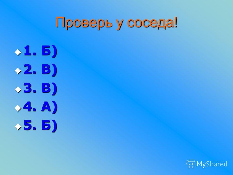 Проверь у соседа! 1. Б) 1. Б) 2. В) 2. В) 3. В) 3. В) 4. А) 4. А) 5. Б) 5. Б)