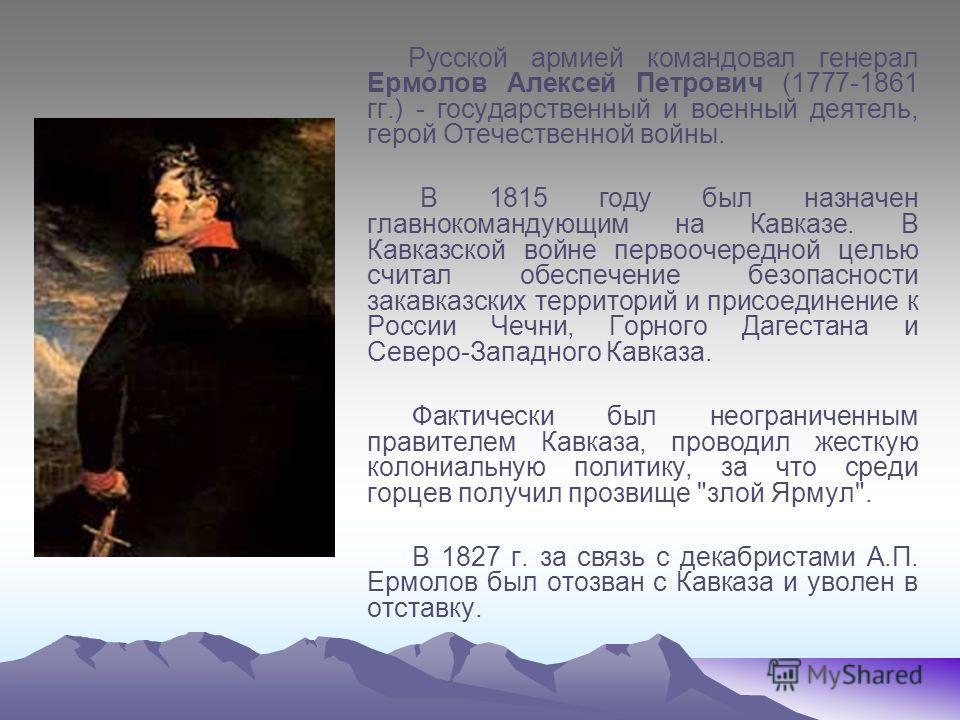 Русской армией командовал генерал Ермолов Алексей Петрович (1777-1861 гг.) - государственный и военный деятель, герой Отечественной войны. В 1815 году был назначен главнокомандующим на Кавказе. В Кавказской войне первоочередной целью считал обеспечен