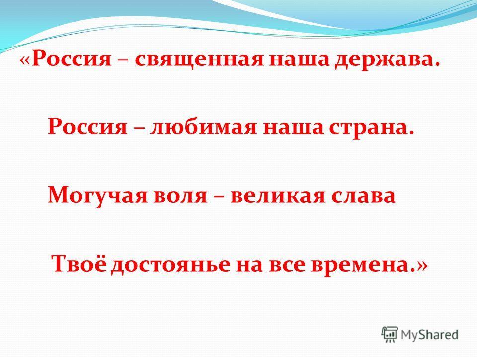 «Россия – священная наша держава. Россия – любимая наша страна. Могучая воля – великая слава Твоё достоянье на все времена.»