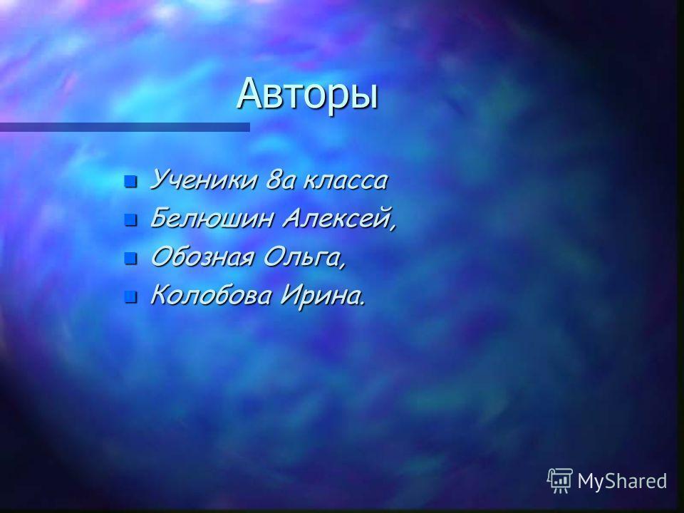 Авторы n Ученики 8а класса n Белюшин Алексей, n Обозная Ольга, Колобова Ирина.