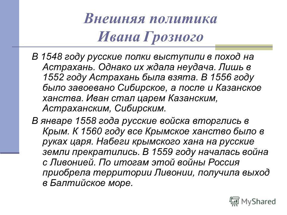 Внешняя политика Ивана Грозного В 1548 году русские полки выступили в поход на Астрахань. Однако их ждала неудача. Лишь в 1552 году Астрахань была взята. В 1556 году было завоевано Сибирское, а после и Казанское ханства. Иван стал царем Казанским, Ас