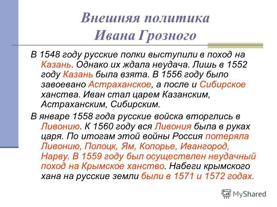 Внешняя политика Ивана Грозного В 1548 году русские полки выступили в поход на Казань. Однако их ждала неудача. Лишь в 1552 году Казань была взята. В 1556 году было завоевано Астраханское, а после и Сибирское ханства. Иван стал царем Казанским, Астра