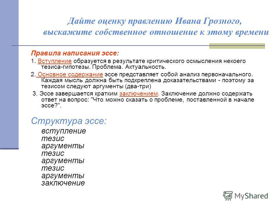 Дайте оценку правлению Ивана Грозного, выскажите собственное отношение к этому времени Правила написания эссе: 1. Вступление образуется в результате критического осмысления некоего тезиса-гипотезы. Проблема. Актуальность. 2. Основное содержание эссе