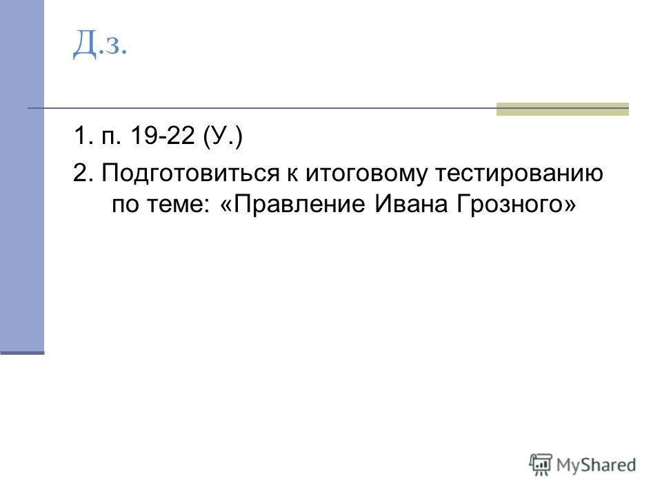 Д.з. 1. п. 19-22 (У.) 2. Подготовиться к итоговому тестированию по теме: «Правление Ивана Грозного»
