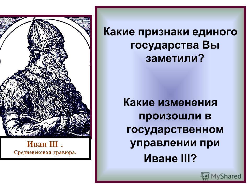 Какие признаки единого государства Вы заметили? Какие изменения произошли в государственном управлении при Иване III? Иван III. Средневековая гравюра.
