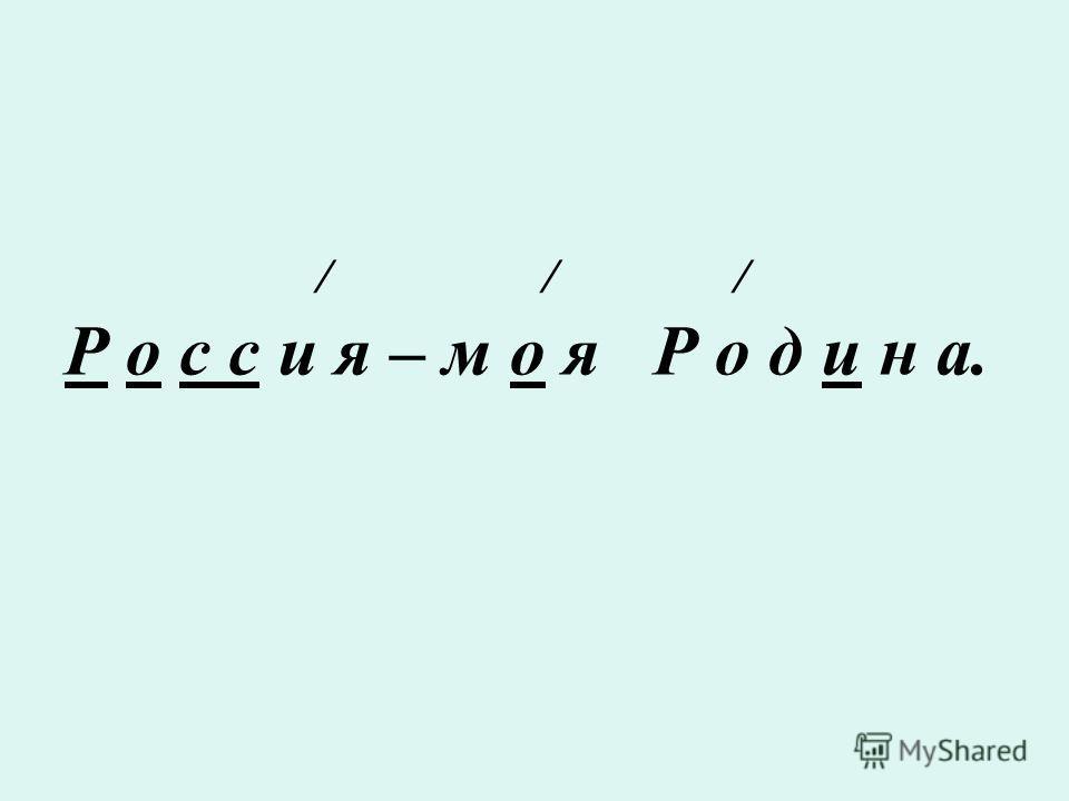/ / / Р о с с и я – м о я Р о д и н а.
