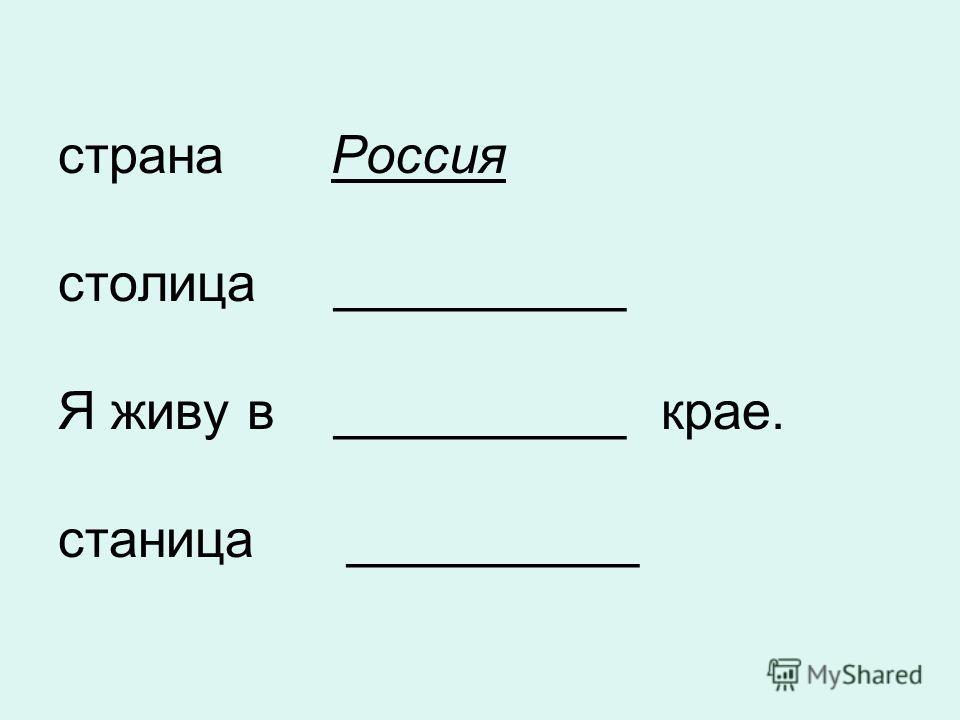 страна Россия столица __________ Я живу в __________ крае. станица __________