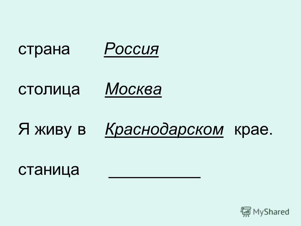 страна Россия столица Москва Я живу в Краснодарском крае. станица __________