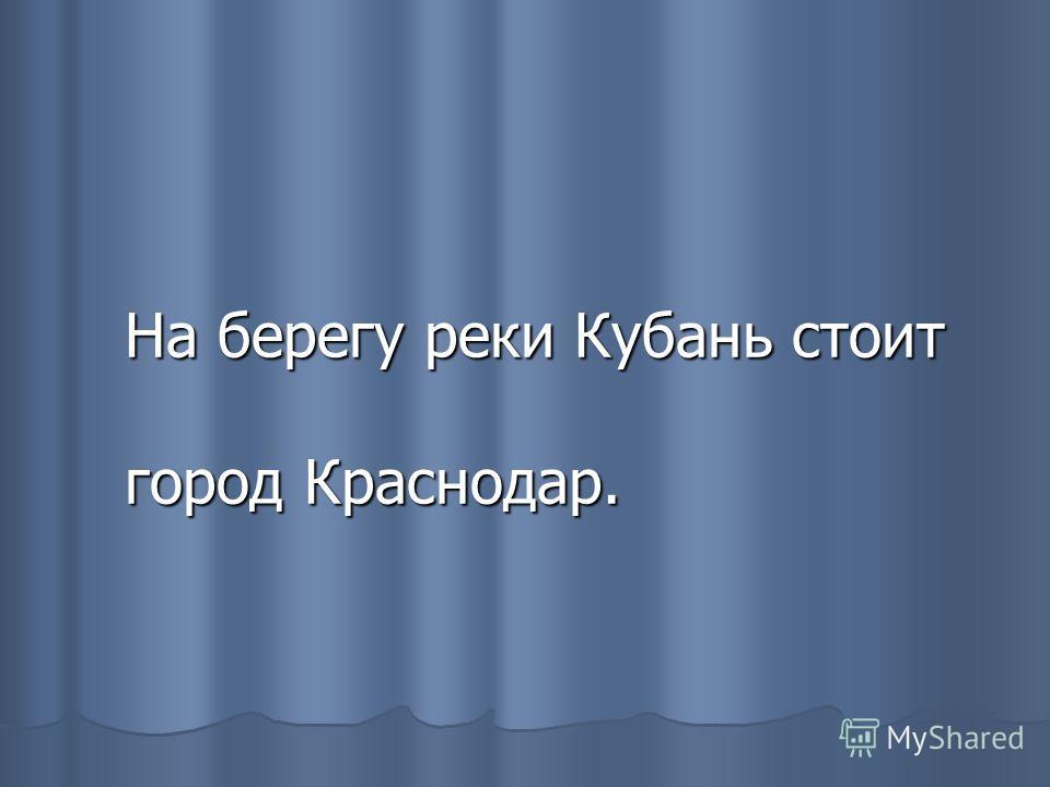 На берегу реки Кубань стоит город Краснодар.