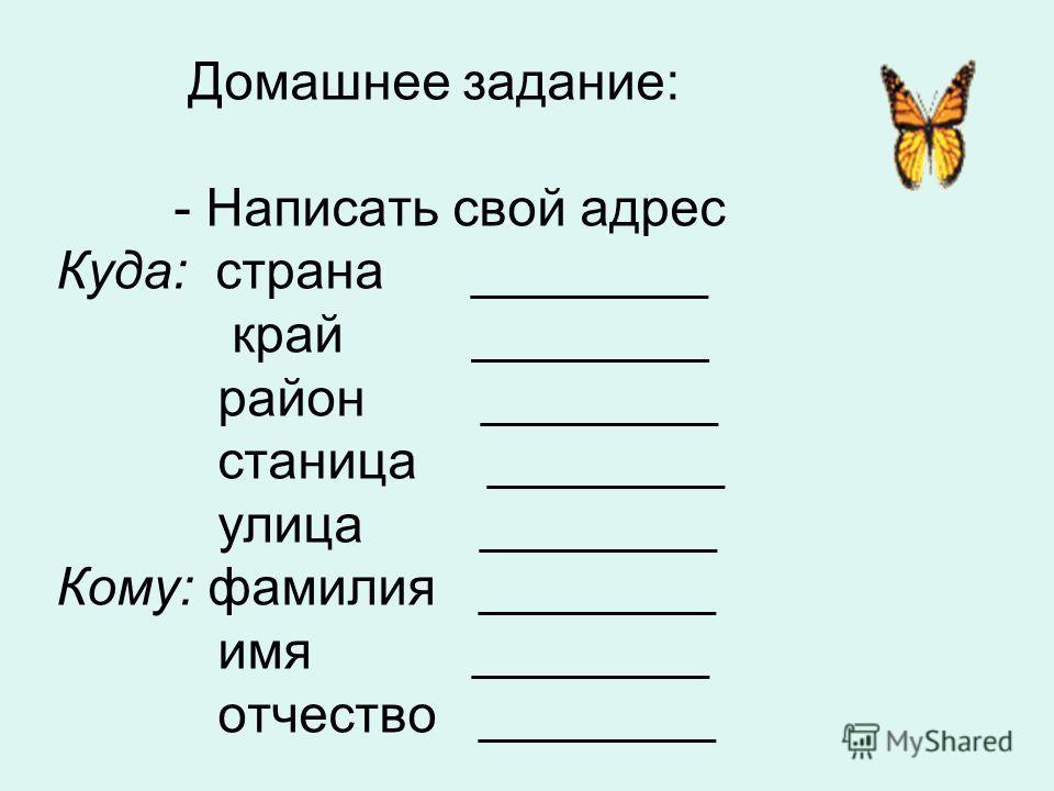 Домашнее задание: - Написать свой адрес Куда: страна ________ край ________ район ________ станица ________ улица ________ Кому: фамилия ________ имя ________ отчество ________