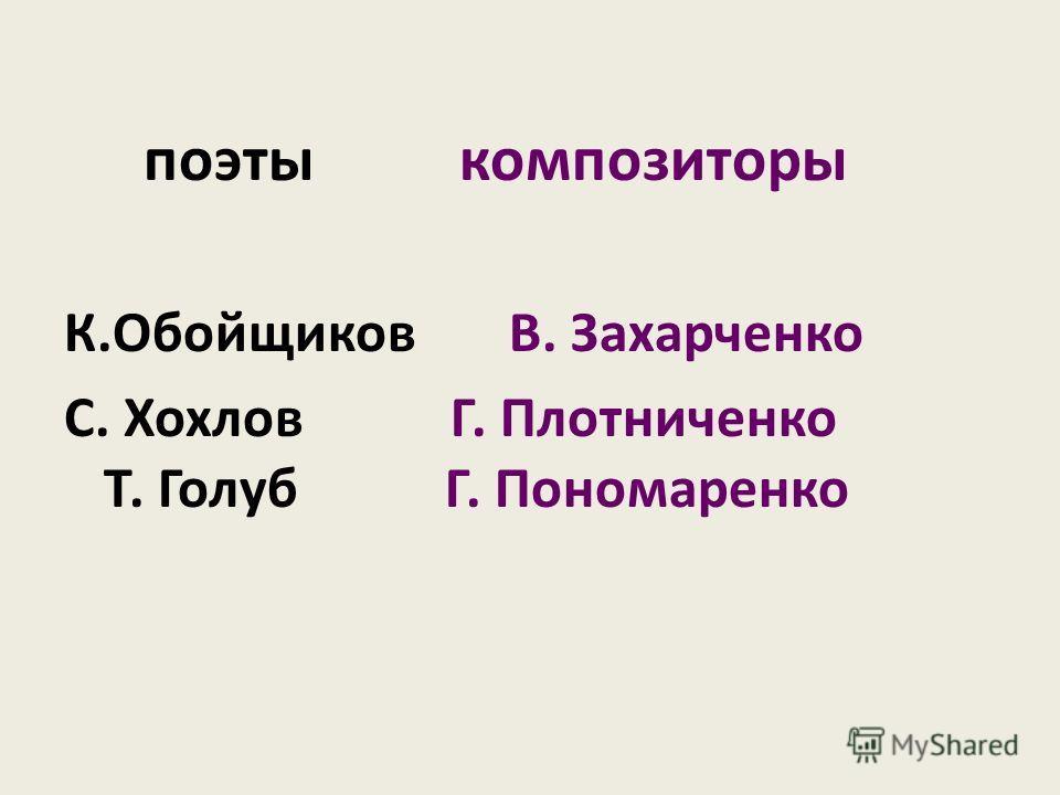поэты композиторы К.Обойщиков В. Захарченко С. Хохлов Г. Плотниченко Т. Голуб Г. Пономаренко